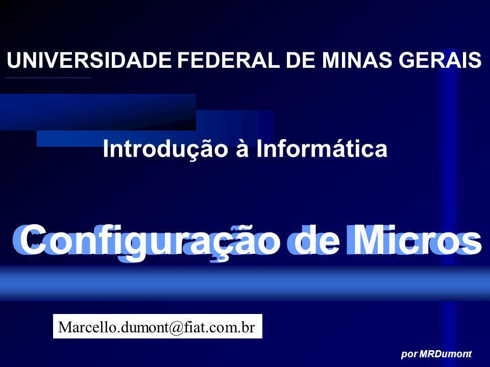 Configuração de Micros UNIVERSIDADE FEDERAL DE MINAS GERAIS Introdução à Informática por MRDumont Marcello.dumont@fiat.com.br