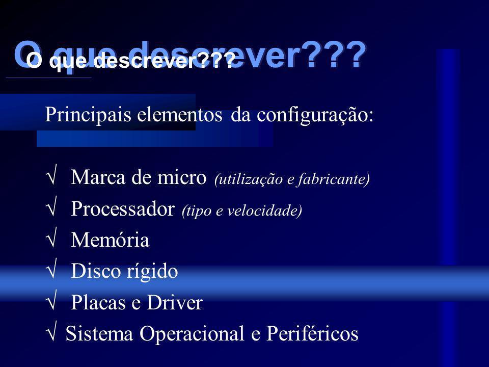 Principais elementos da configuração: Marca de micro (utilização e fabricante) Processador (tipo e velocidade) Memória Disco rígido Placas e Driver Sistema Operacional e Periféricos O que descrever??.