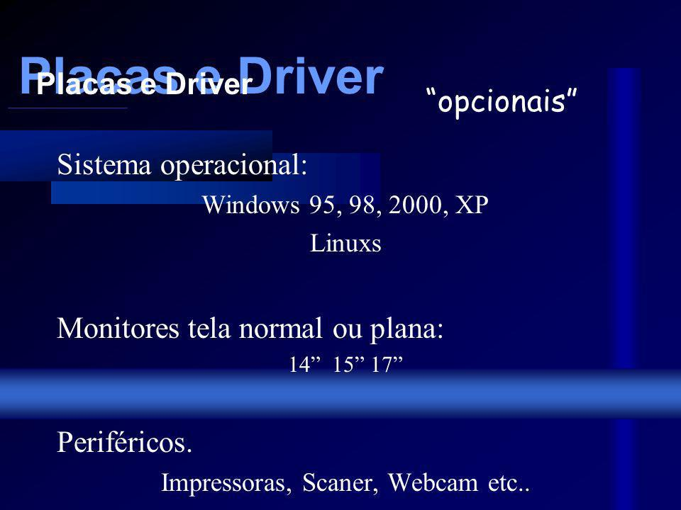 Placas e Driver Sistema operacional: Windows 95, 98, 2000, XP Linuxs Monitores tela normal ou plana: 14 15 17 Periféricos.