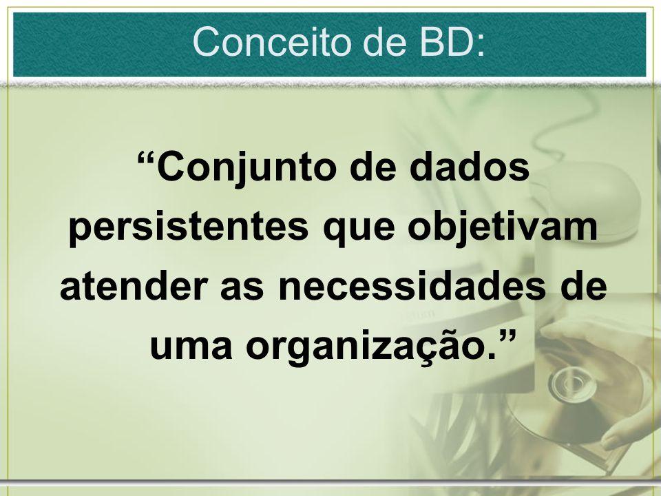 Conceito de BD: Conjunto de dados persistentes que objetivam atender as necessidades de uma organização.