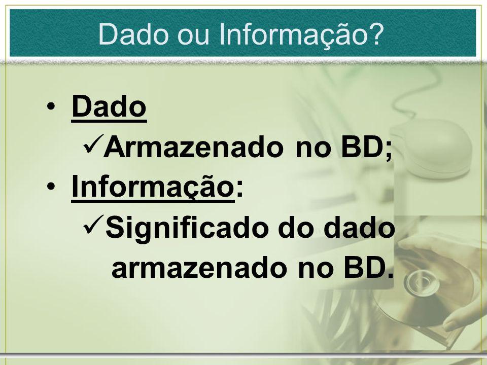 Dado ou Informação? Dado Armazenado no BD; Informação: Significado do dado armazenado no BD.