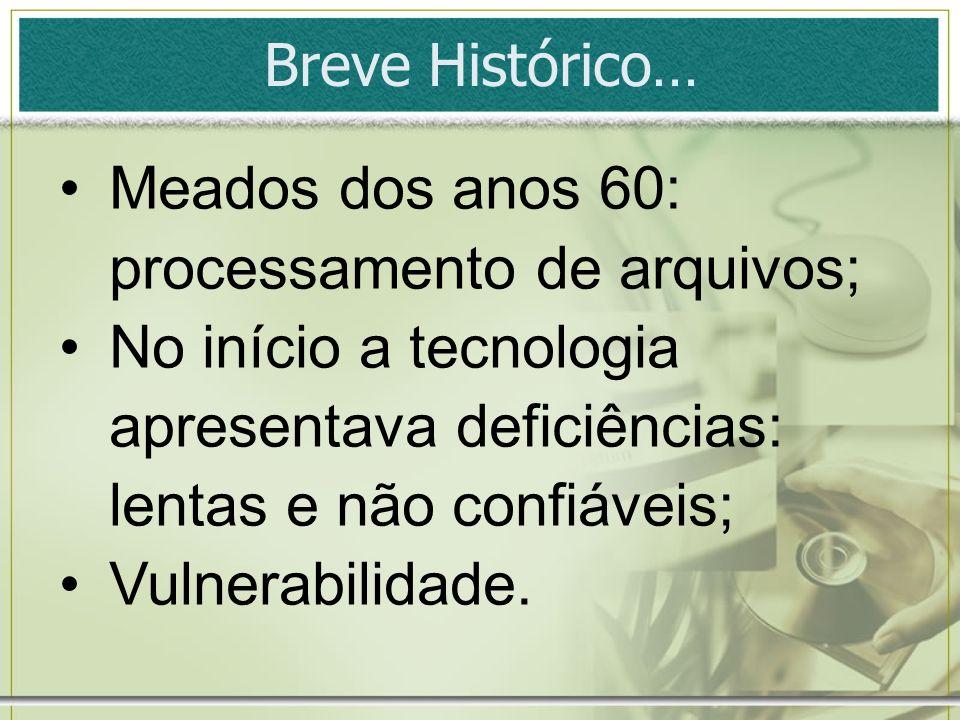 Breve Histórico… Meados dos anos 60: processamento de arquivos; No início a tecnologia apresentava deficiências: lentas e não confiáveis; Vulnerabilid