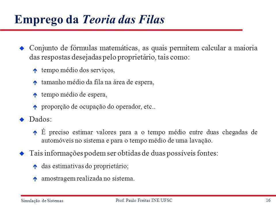 16 Simulação de Sistemas Prof. Paulo Freitas INE/UFSC Emprego da Teoria das Filas u Conjunto de fórmulas matemáticas, as quais permitem calcular a mai