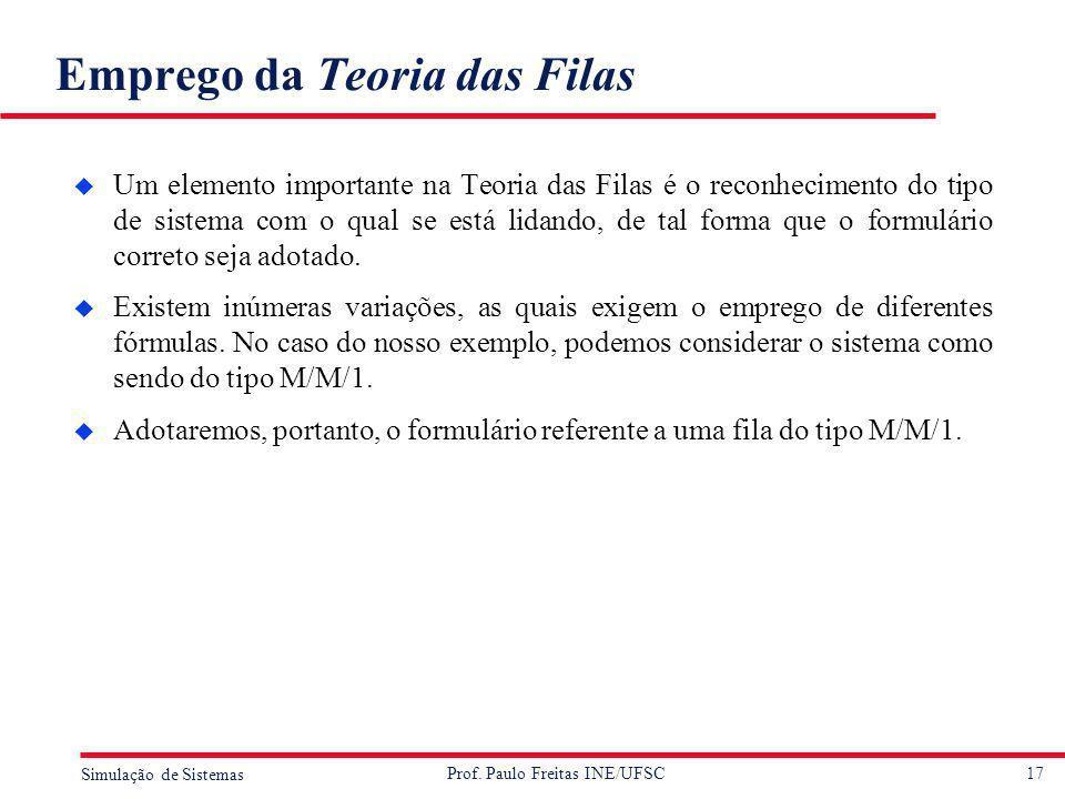 17 Simulação de Sistemas Prof. Paulo Freitas INE/UFSC Emprego da Teoria das Filas u Um elemento importante na Teoria das Filas é o reconhecimento do t