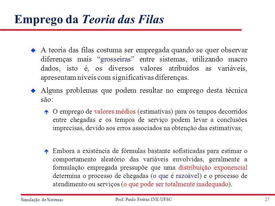 27 Simulação de Sistemas Prof. Paulo Freitas INE/UFSC Emprego da Teoria das Filas u A teoria das filas costuma ser empregada quando se quer observar d