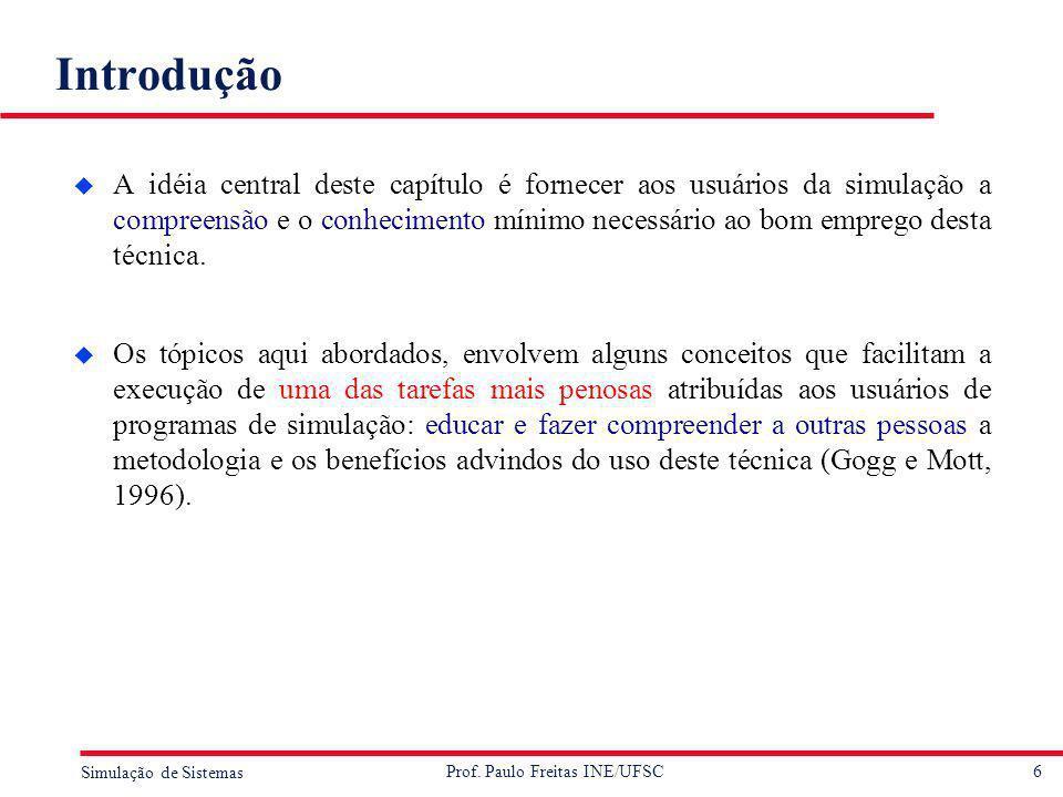 6 Simulação de Sistemas Prof. Paulo Freitas INE/UFSC Introdução u A idéia central deste capítulo é fornecer aos usuários da simulação a compreensão e
