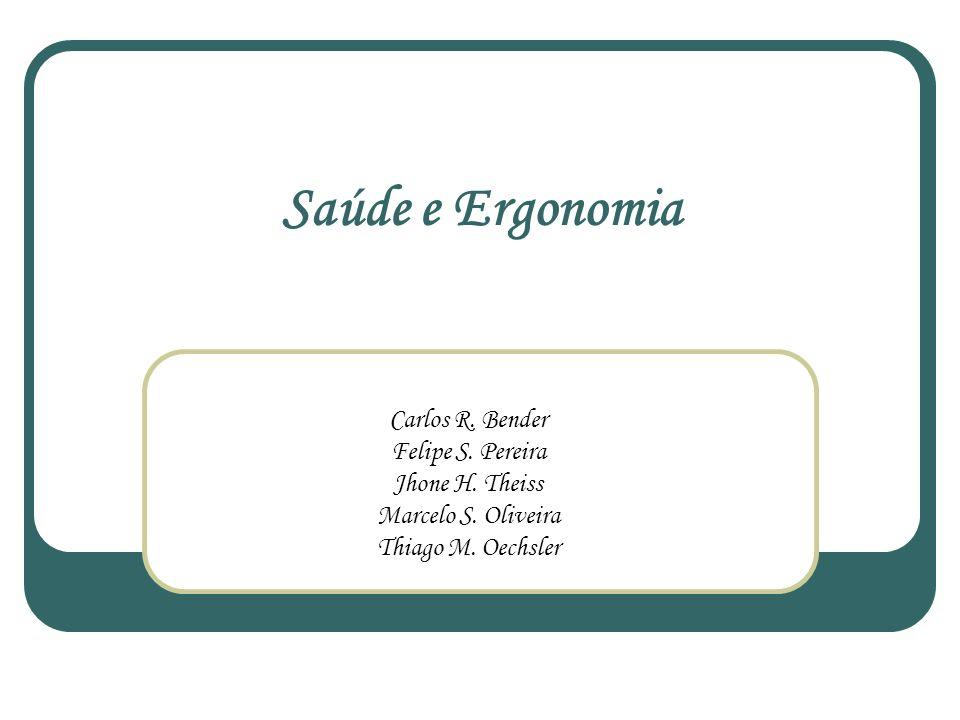 Saúde e Ergonomia Carlos R. Bender Felipe S. Pereira Jhone H. Theiss Marcelo S. Oliveira Thiago M. Oechsler