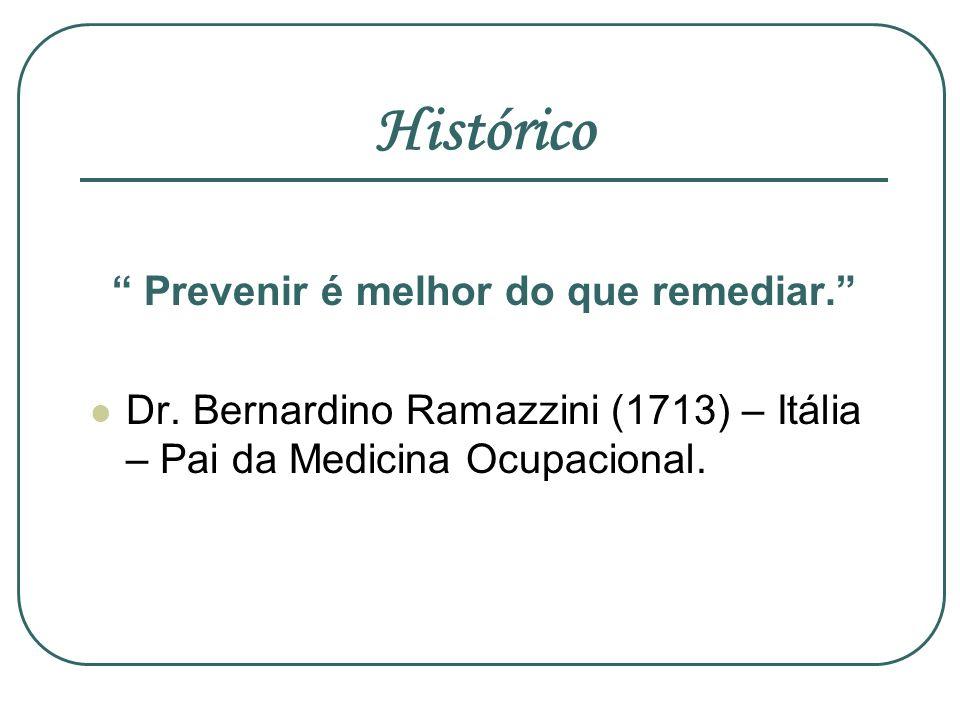 Histórico Prevenir é melhor do que remediar. Dr. Bernardino Ramazzini (1713) – Itália – Pai da Medicina Ocupacional.