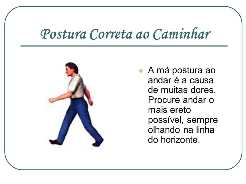 Postura Correta ao Caminhar A má postura ao andar é a causa de muitas dores. Procure andar o mais ereto possível, sempre olhando na linha do horizonte