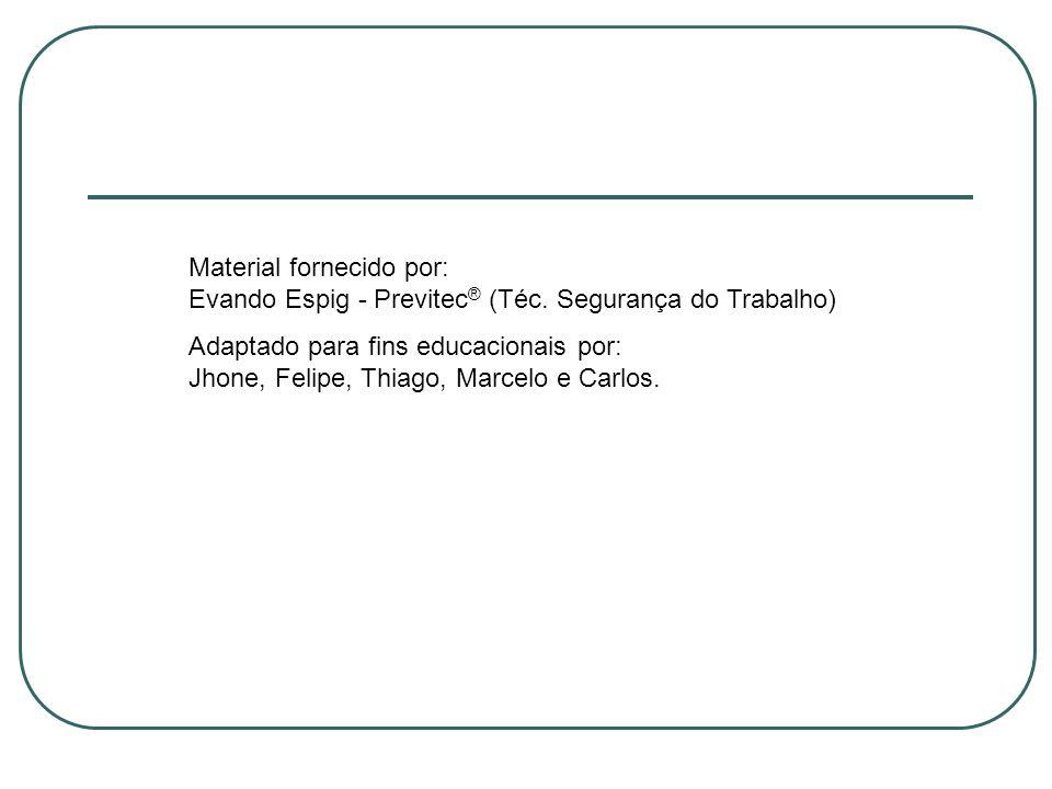 Material fornecido por: Evando Espig - Previtec ® (Téc. Segurança do Trabalho) Adaptado para fins educacionais por: Jhone, Felipe, Thiago, Marcelo e C