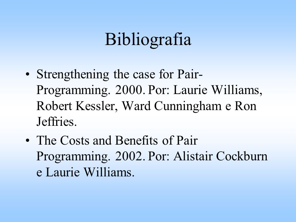 Bibliografia Strengthening the case for Pair- Programming. 2000. Por: Laurie Williams, Robert Kessler, Ward Cunningham e Ron Jeffries. The Costs and B