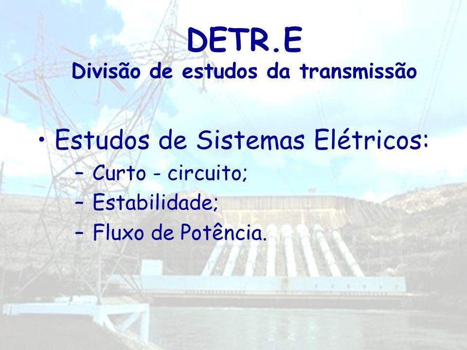 DETR.E Divisão de estudos da transmissão Estudos de Sistemas Elétricos: –Curto - circuito; –Estabilidade; –Fluxo de Potência.