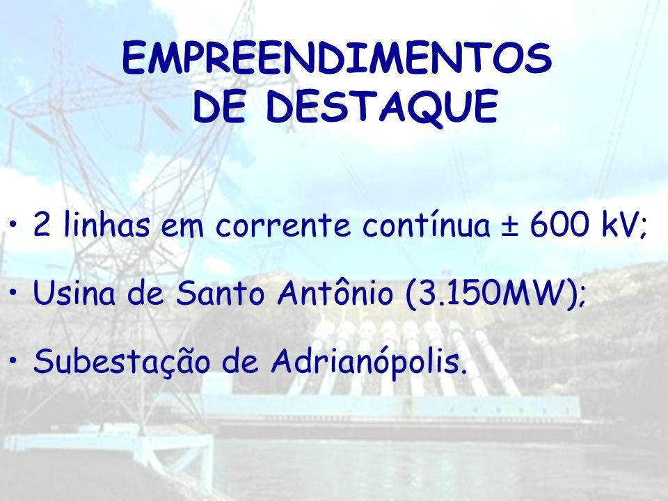EMPREENDIMENTOS DE DESTAQUE 2 linhas em corrente contínua ± 600 kV; Usina de Santo Antônio (3.150MW); Subestação de Adrianópolis.