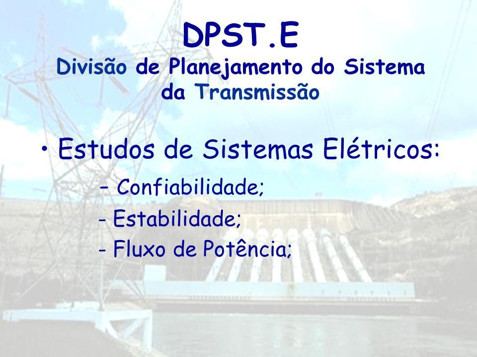 DPST.E Divisão de Planejamento do Sistema da Transmissão Estudos de Sistemas Elétricos: - Confiabilidade; - Estabilidade; - Fluxo de Potência;