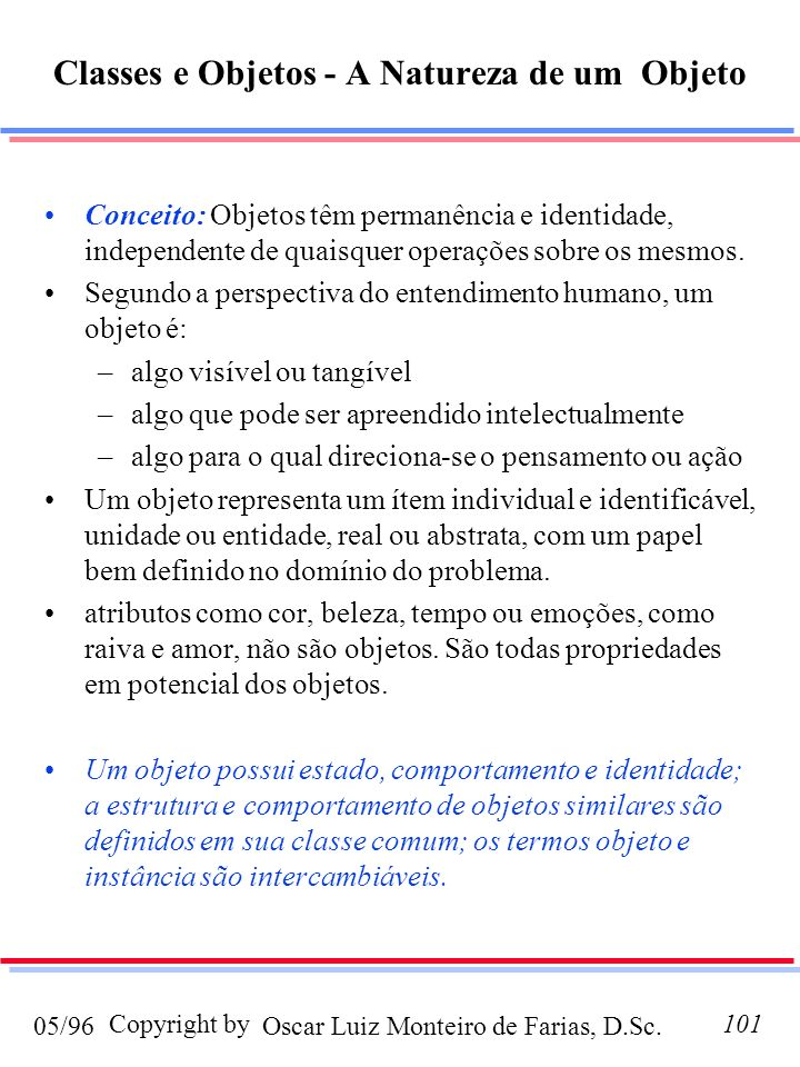 Oscar Luiz Monteiro de Farias, D.Sc.05/96 Copyright by101 Classes e Objetos - A Natureza de um Objeto Conceito: Objetos têm permanência e identidade, independente de quaisquer operações sobre os mesmos.