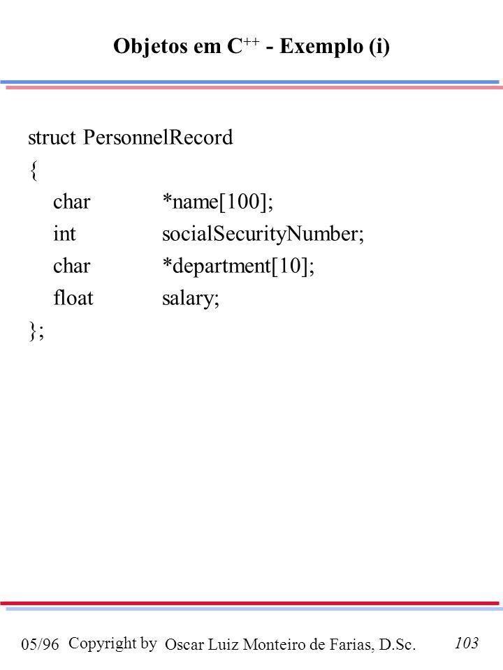 Oscar Luiz Monteiro de Farias, D.Sc.05/96 Copyright by103 Objetos em C ++ - Exemplo (i) struct PersonnelRecord { char*name[100]; intsocialSecurityNumber; char*department[10]; floatsalary; };