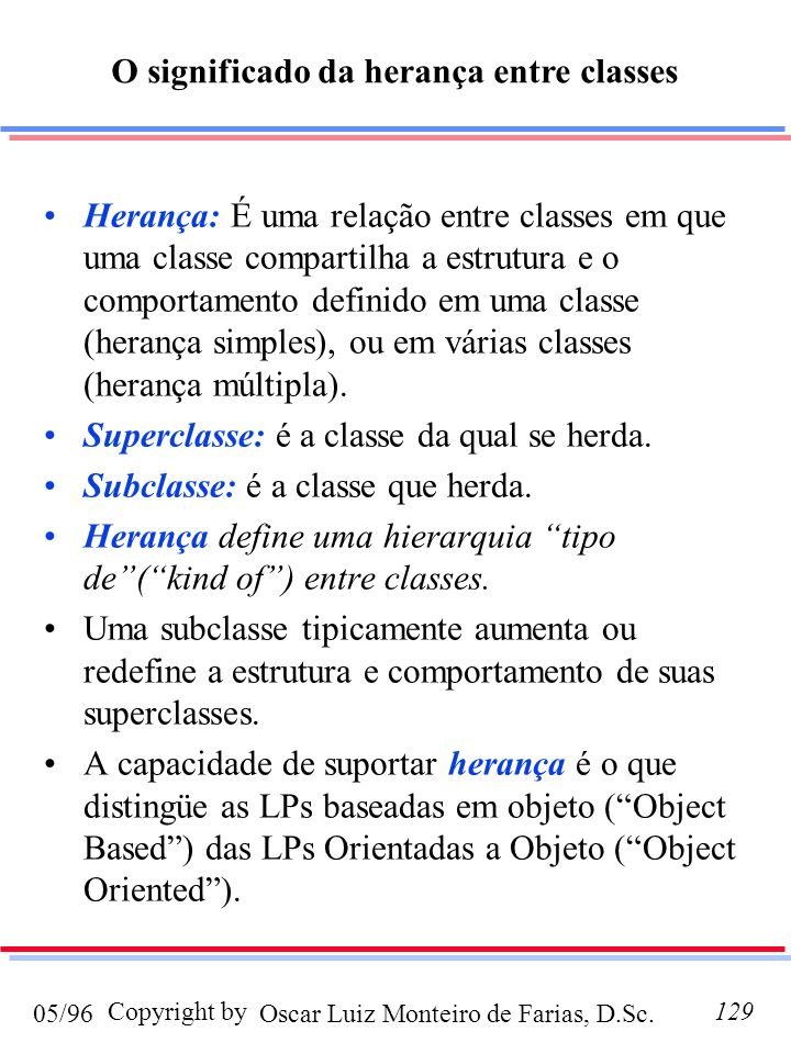 Oscar Luiz Monteiro de Farias, D.Sc.05/96 Copyright by129 Herança: É uma relação entre classes em que uma classe compartilha a estrutura e o comportam