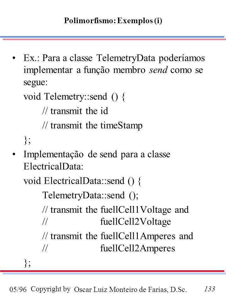 Oscar Luiz Monteiro de Farias, D.Sc.05/96 Copyright by133 Ex.: Para a classe TelemetryData poderíamos implementar a função membro send como se segue: void Telemetry::send () { // transmit the id // transmit the timeStamp }; Implementação de send para a classe ElectricalData: void ElectricalData::send () { TelemetryData::send (); // transmit the fuellCell1Voltage and // fuellCell2Voltage // transmit the fuellCell1Amperes and // fuellCell2Amperes }; Polimorfismo: Exemplos (i)