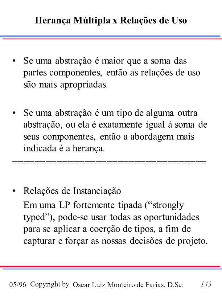 Oscar Luiz Monteiro de Farias, D.Sc.05/96 Copyright by143 Herança Múltipla x Relações de Uso Se uma abstração é maior que a soma das partes componentes, então as relações de uso são mais apropriadas.