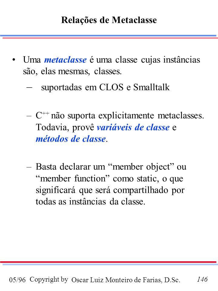 Oscar Luiz Monteiro de Farias, D.Sc.05/96 Copyright by146 Relações de Metaclasse Uma metaclasse é uma classe cujas instâncias são, elas mesmas, classes.