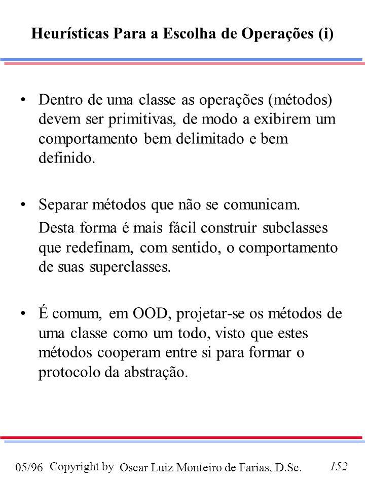 Oscar Luiz Monteiro de Farias, D.Sc.05/96 Copyright by152 Heurísticas Para a Escolha de Operações (i) Dentro de uma classe as operações (métodos) devem ser primitivas, de modo a exibirem um comportamento bem delimitado e bem definido.