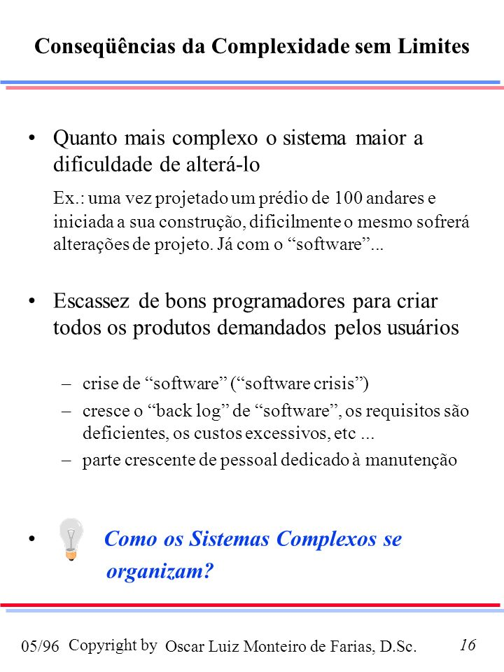Oscar Luiz Monteiro de Farias, D.Sc.05/96 Copyright by16 Quanto mais complexo o sistema maior a dificuldade de alterá-lo Ex.: uma vez projetado um prédio de 100 andares e iniciada a sua construção, dificilmente o mesmo sofrerá alterações de projeto.