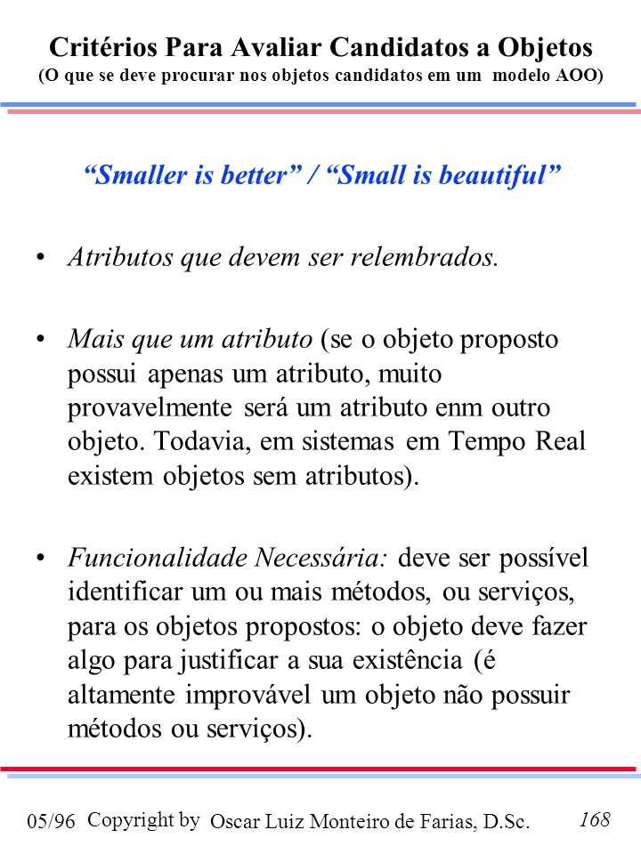 Oscar Luiz Monteiro de Farias, D.Sc.05/96 Copyright by168 Critérios Para Avaliar Candidatos a Objetos (O que se deve procurar nos objetos candidatos em um modelo AOO) Smaller is better / Small is beautiful Atributos que devem ser relembrados.