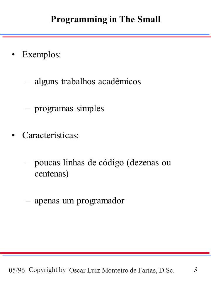 Oscar Luiz Monteiro de Farias, D.Sc.05/96 Copyright by3 Programming in The Small Exemplos: –alguns trabalhos acadêmicos –programas simples Características: –poucas linhas de código (dezenas ou centenas) –apenas um programador