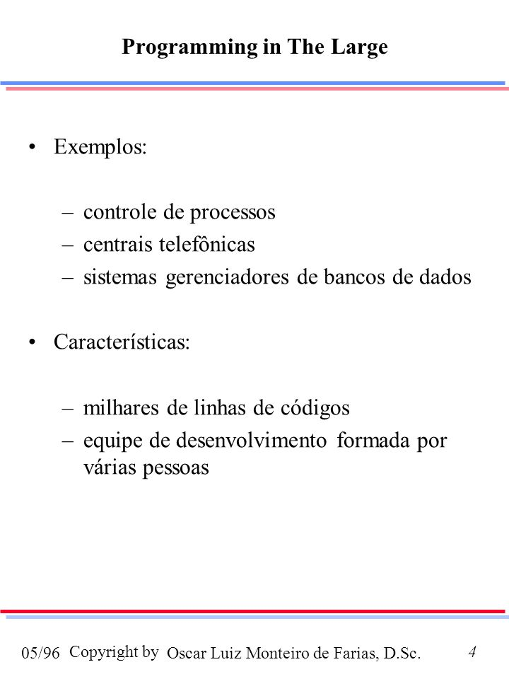 Oscar Luiz Monteiro de Farias, D.Sc.05/96 Copyright by4 Programming in The Large Exemplos: –controle de processos –centrais telefônicas –sistemas gerenciadores de bancos de dados Características: –milhares de linhas de códigos –equipe de desenvolvimento formada por várias pessoas
