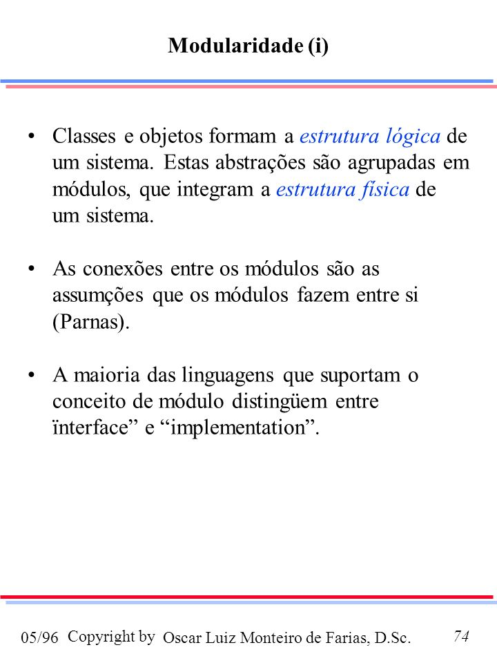 Oscar Luiz Monteiro de Farias, D.Sc.05/96 Copyright by74 Modularidade (i) Classes e objetos formam a estrutura lógica de um sistema. Estas abstrações