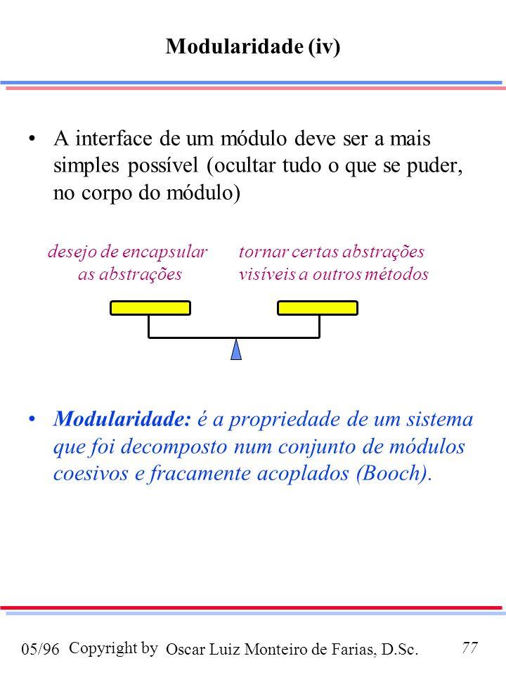 Oscar Luiz Monteiro de Farias, D.Sc.05/96 Copyright by77 A interface de um módulo deve ser a mais simples possível (ocultar tudo o que se puder, no corpo do módulo) Modularidade: é a propriedade de um sistema que foi decomposto num conjunto de módulos coesivos e fracamente acoplados (Booch).