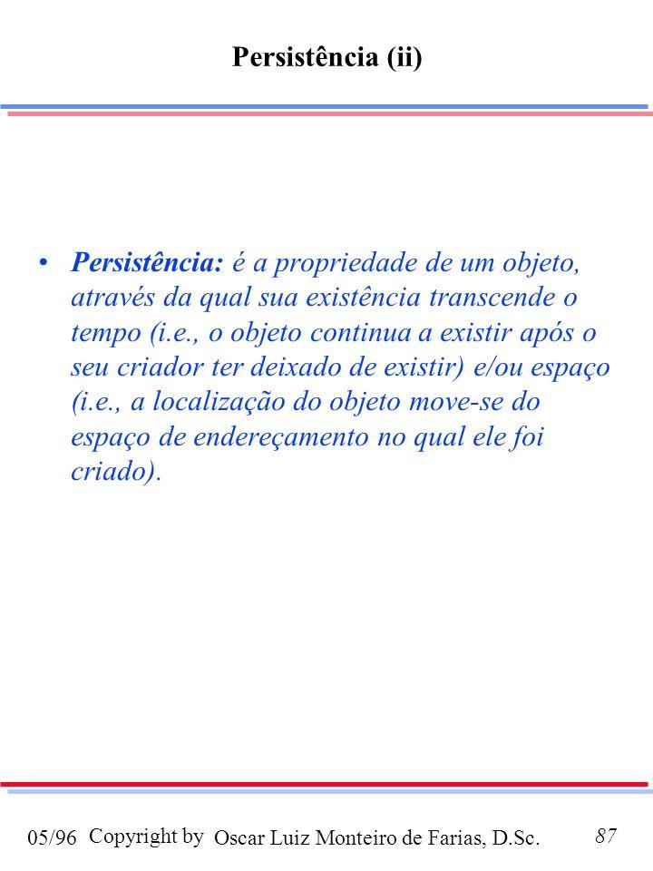 Oscar Luiz Monteiro de Farias, D.Sc.05/96 Copyright by87 Persistência: é a propriedade de um objeto, através da qual sua existência transcende o tempo (i.e., o objeto continua a existir após o seu criador ter deixado de existir) e/ou espaço (i.e., a localização do objeto move-se do espaço de endereçamento no qual ele foi criado).