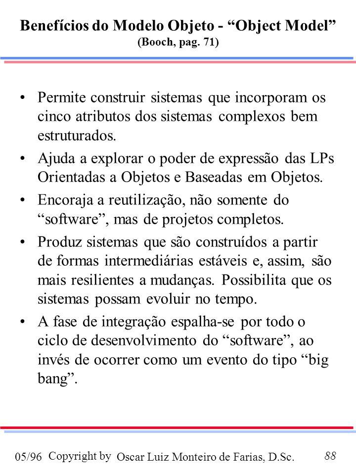 Oscar Luiz Monteiro de Farias, D.Sc.05/96 Copyright by88 Benefícios do Modelo Objeto - Object Model (Booch, pag. 71) Permite construir sistemas que in