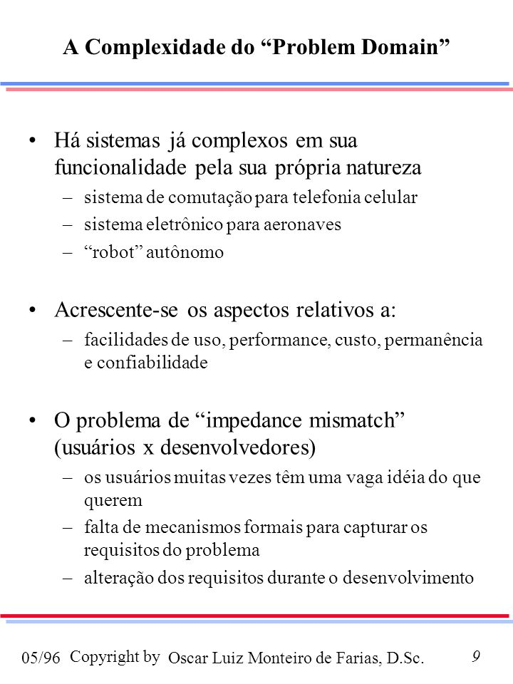 Oscar Luiz Monteiro de Farias, D.Sc.05/96 Copyright by9 A Complexidade do Problem Domain Há sistemas já complexos em sua funcionalidade pela sua própria natureza –sistema de comutação para telefonia celular –sistema eletrônico para aeronaves –robot autônomo Acrescente-se os aspectos relativos a: –facilidades de uso, performance, custo, permanência e confiabilidade O problema de impedance mismatch (usuários x desenvolvedores) –os usuários muitas vezes têm uma vaga idéia do que querem –falta de mecanismos formais para capturar os requisitos do problema –alteração dos requisitos durante o desenvolvimento