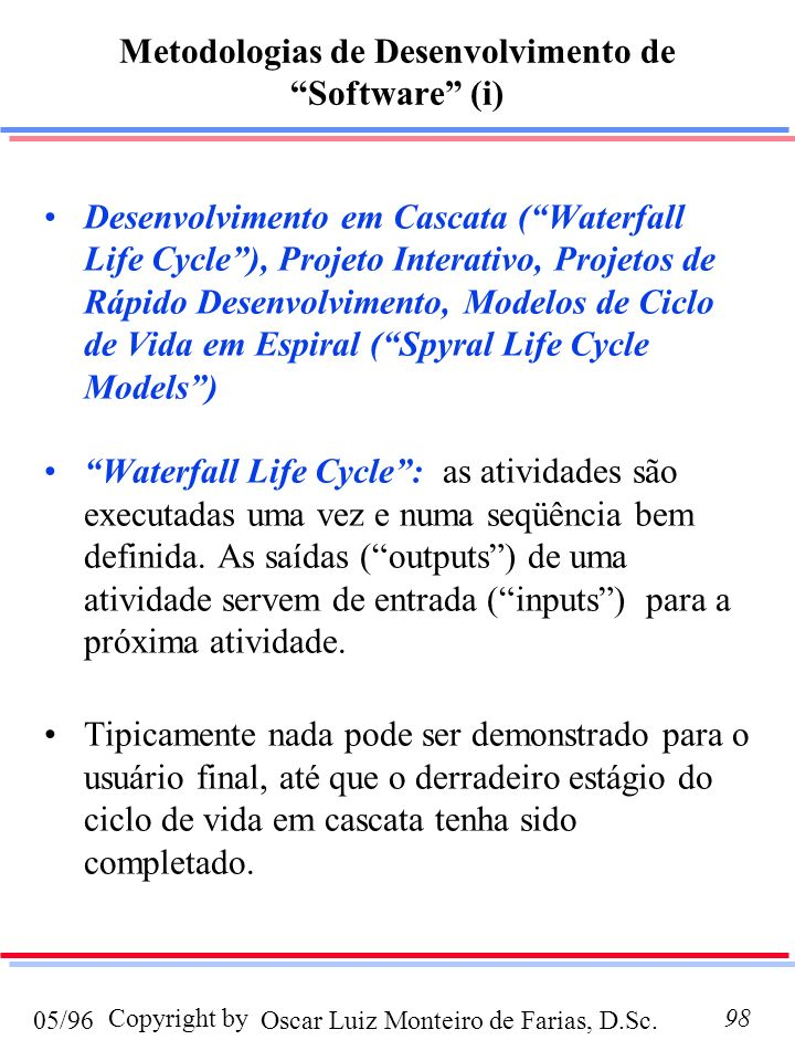 Oscar Luiz Monteiro de Farias, D.Sc.05/96 Copyright by98 Metodologias de Desenvolvimento de Software (i) Desenvolvimento em Cascata (Waterfall Life Cycle), Projeto Interativo, Projetos de Rápido Desenvolvimento, Modelos de Ciclo de Vida em Espiral (Spyral Life Cycle Models) Waterfall Life Cycle: as atividades são executadas uma vez e numa seqüência bem definida.