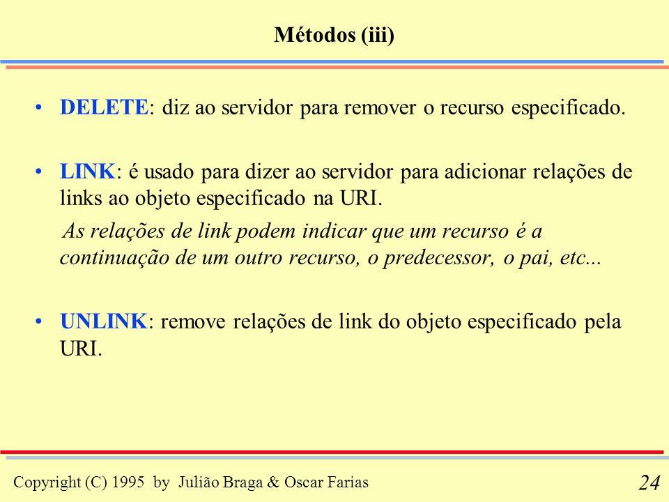 Copyright (C) 1995 by Julião Braga & Oscar Farias 24 Métodos (iii) DELETE: diz ao servidor para remover o recurso especificado. LINK: é usado para diz