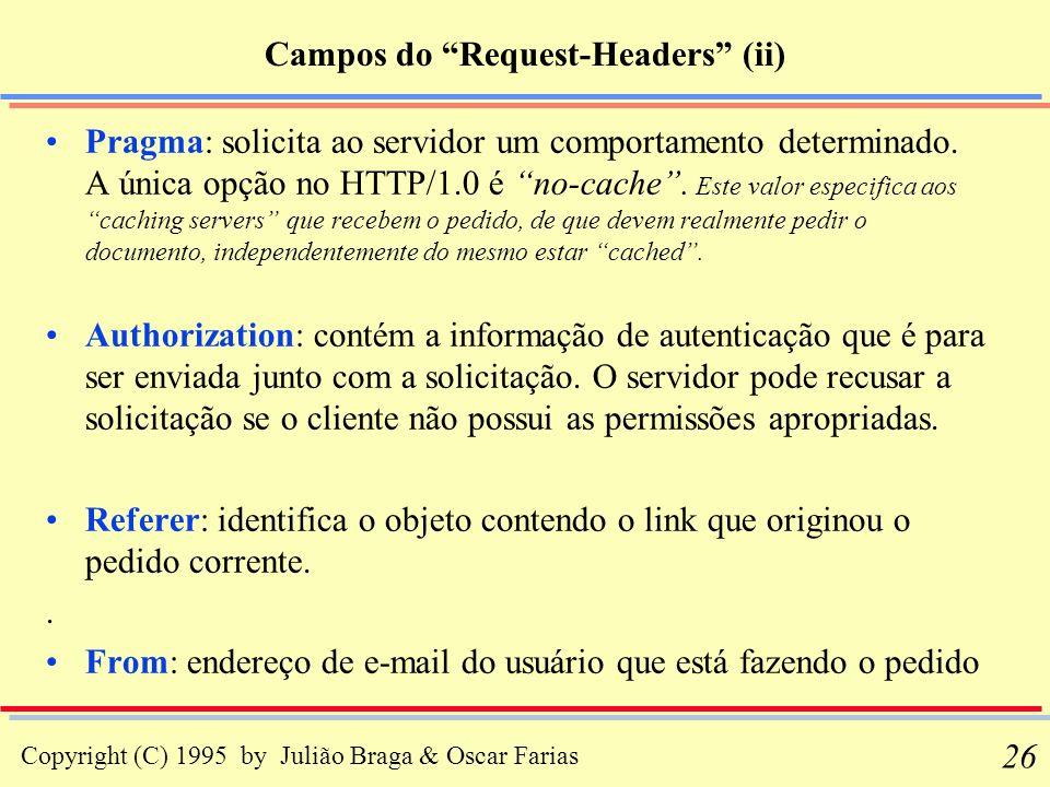 Copyright (C) 1995 by Julião Braga & Oscar Farias 26 Campos do Request-Headers (ii) Pragma: solicita ao servidor um comportamento determinado. A única