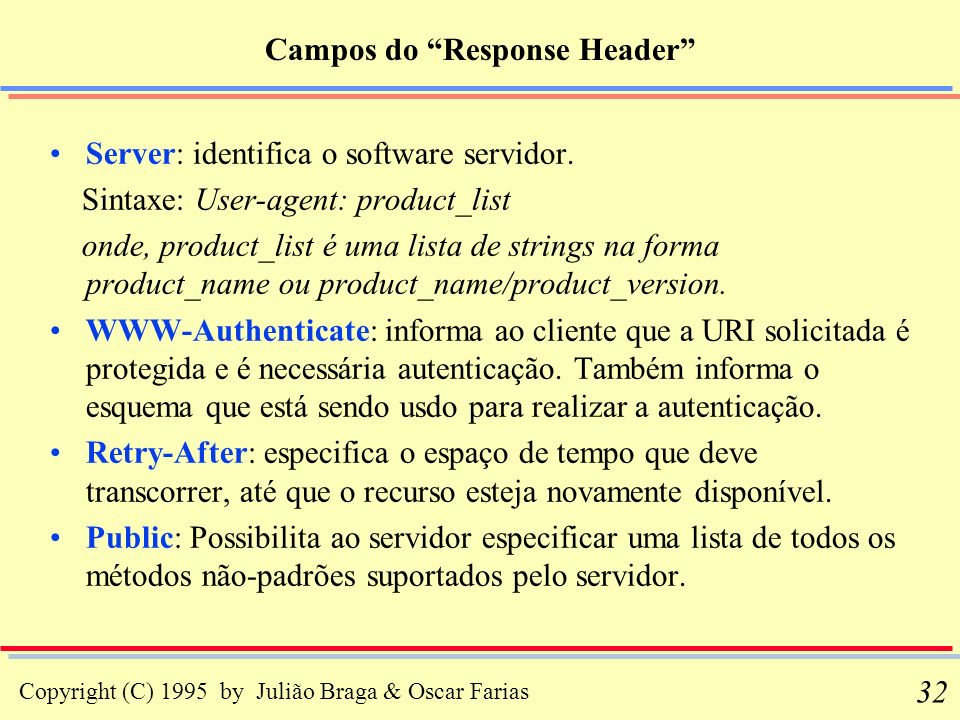 Copyright (C) 1995 by Julião Braga & Oscar Farias 32 Campos do Response Header Server: identifica o software servidor. Sintaxe: User-agent: product_li