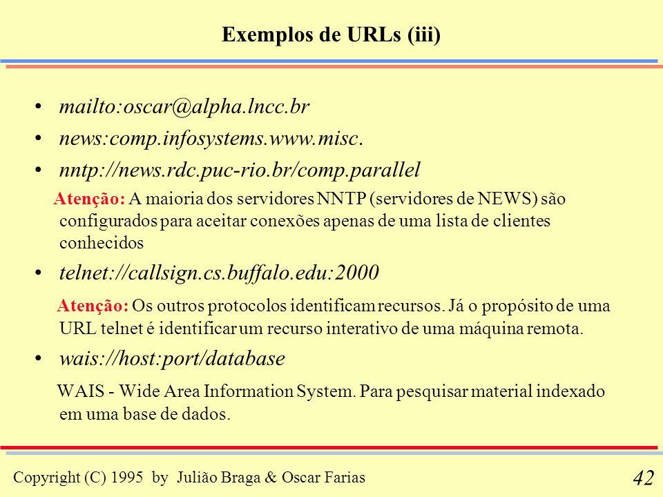 Copyright (C) 1995 by Julião Braga & Oscar Farias 42 Exemplos de URLs (iii) mailto:oscar@alpha.lncc.br news:comp.infosystems.www.misc. nntp://news.rdc