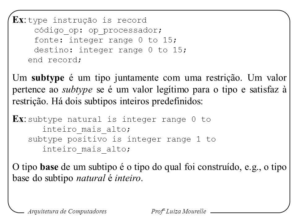 Arquitetura de Computadores Prof a. Luiza Mourelle Ex: type instrução is record código_op: op_processador; fonte: integer range 0 to 15; destino: inte