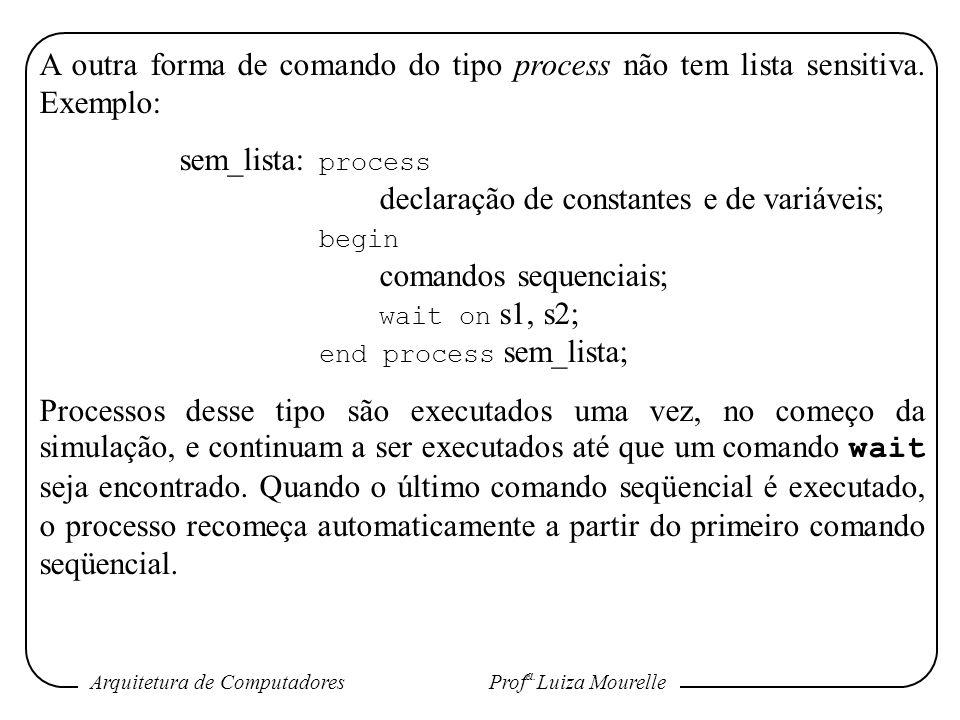Arquitetura de Computadores Prof a. Luiza Mourelle A outra forma de comando do tipo process não tem lista sensitiva. Exemplo: sem_lista: process decla