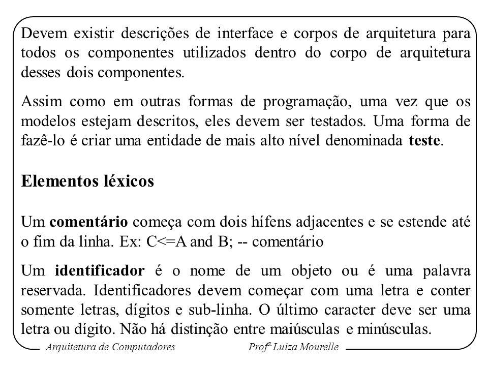 Arquitetura de Computadores Prof a. Luiza Mourelle Devem existir descrições de interface e corpos de arquitetura para todos os componentes utilizados