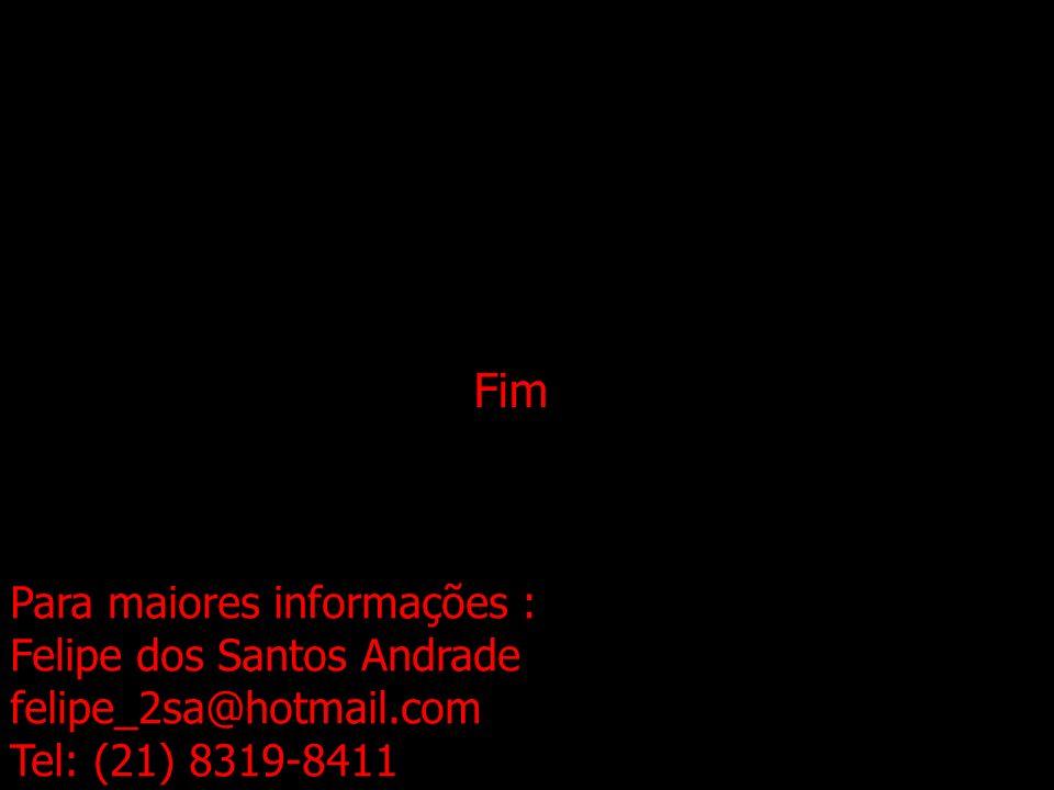 Fim Para maiores informações : Felipe dos Santos Andrade felipe_2sa@hotmail.com Tel: (21) 8319-8411