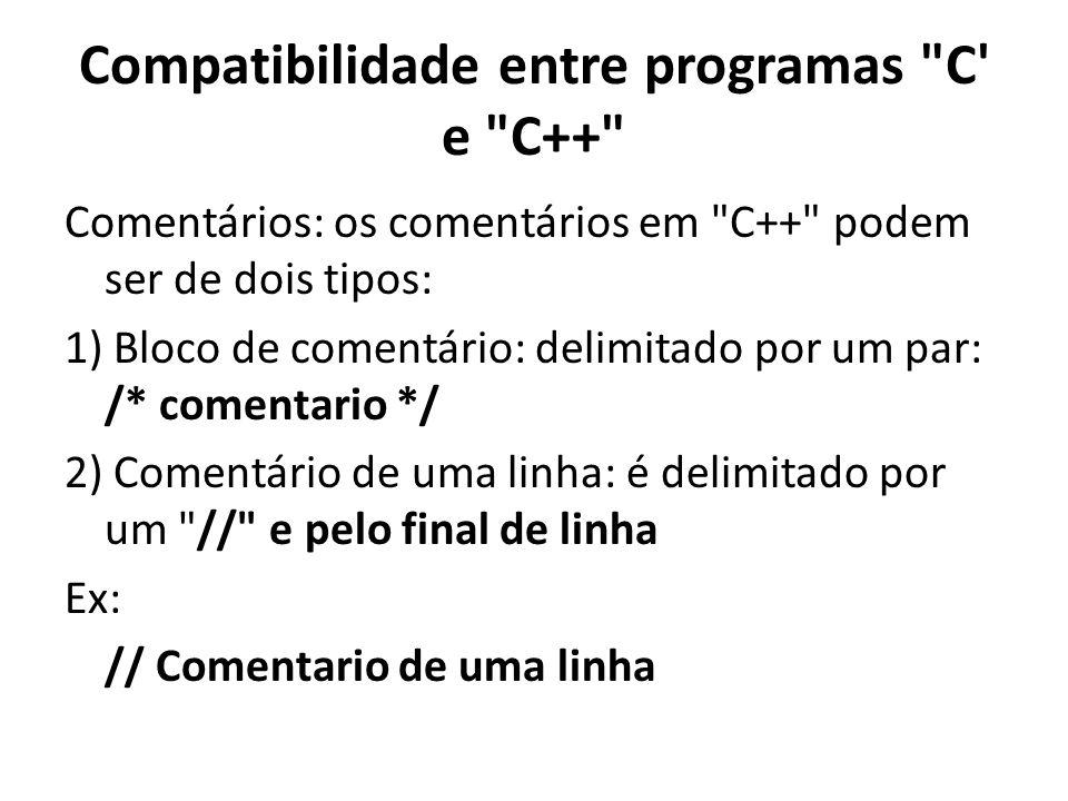 Compatibilidade entre programas C e C++ Comentários: os comentários em C++ podem ser de dois tipos: 1) Bloco de comentário: delimitado por um par: /* comentario */ 2) Comentário de uma linha: é delimitado por um // e pelo final de linha Ex: // Comentario de uma linha