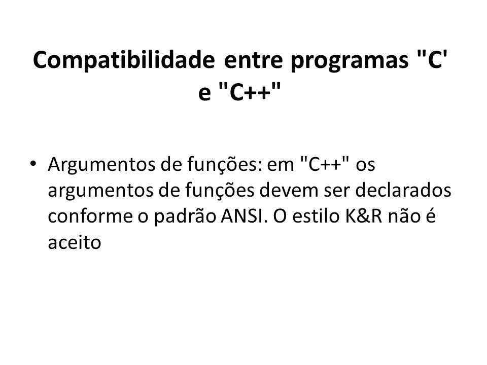 Compatibilidade entre programas C e C++ Argumentos de funções: em C++ os argumentos de funções devem ser declarados conforme o padrão ANSI.