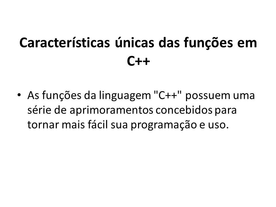 Características únicas das funções em C++ As funções da linguagem C++ possuem uma série de aprimoramentos concebidos para tornar mais fácil sua programação e uso.