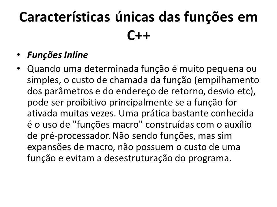 Características únicas das funções em C++ Funções Inline Quando uma determinada função é muito pequena ou simples, o custo de chamada da função (empilhamento dos parâmetros e do endereço de retorno, desvio etc), pode ser proibitivo principalmente se a função for ativada muitas vezes.