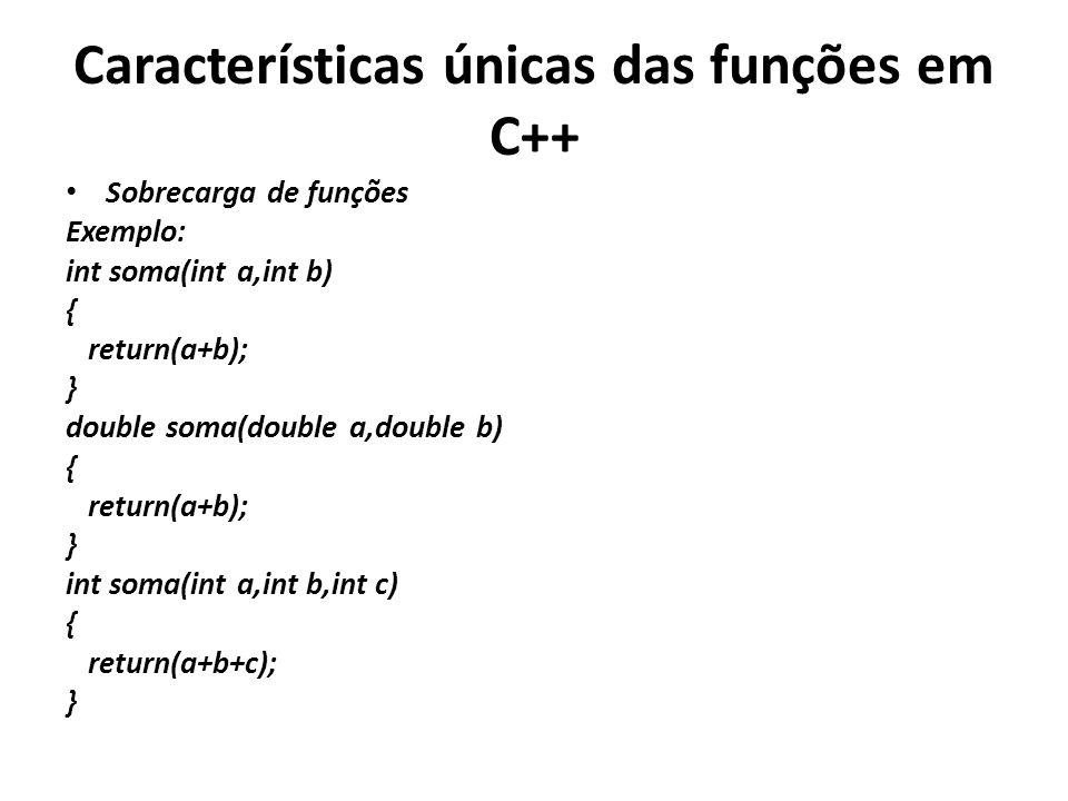 Características únicas das funções em C++ Sobrecarga de funções Exemplo: int soma(int a,int b) { return(a+b); } double soma(double a,double b) { return(a+b); } int soma(int a,int b,int c) { return(a+b+c); }