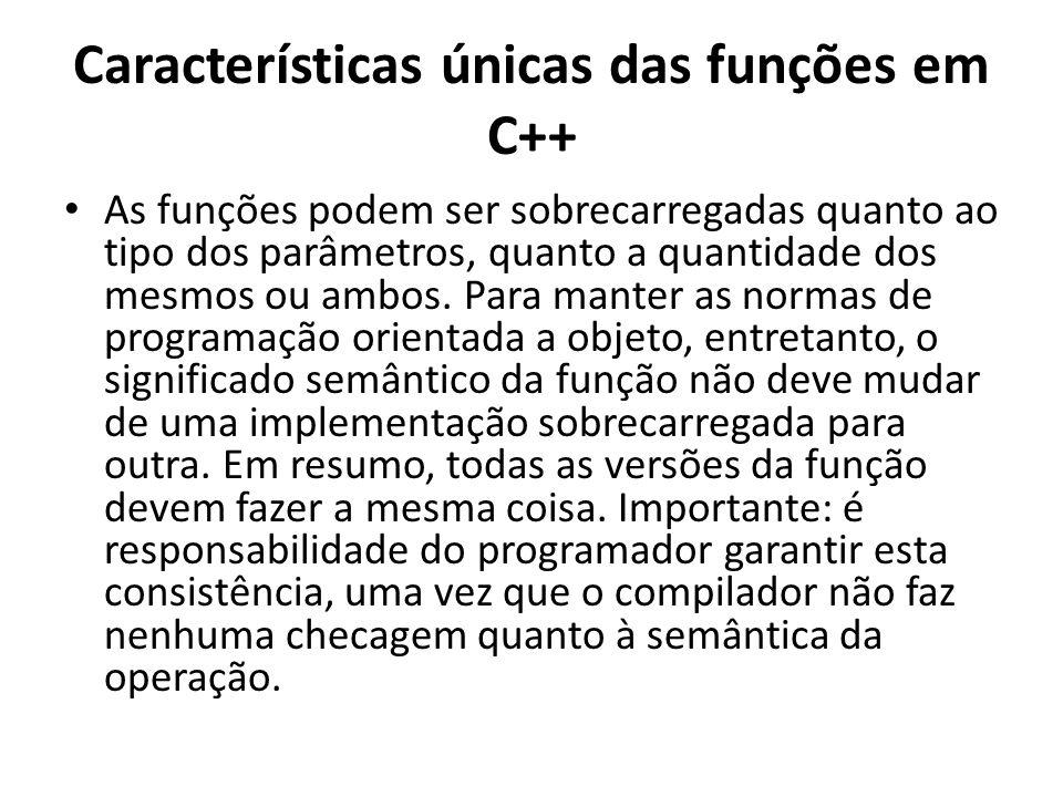 Características únicas das funções em C++ As funções podem ser sobrecarregadas quanto ao tipo dos parâmetros, quanto a quantidade dos mesmos ou ambos.