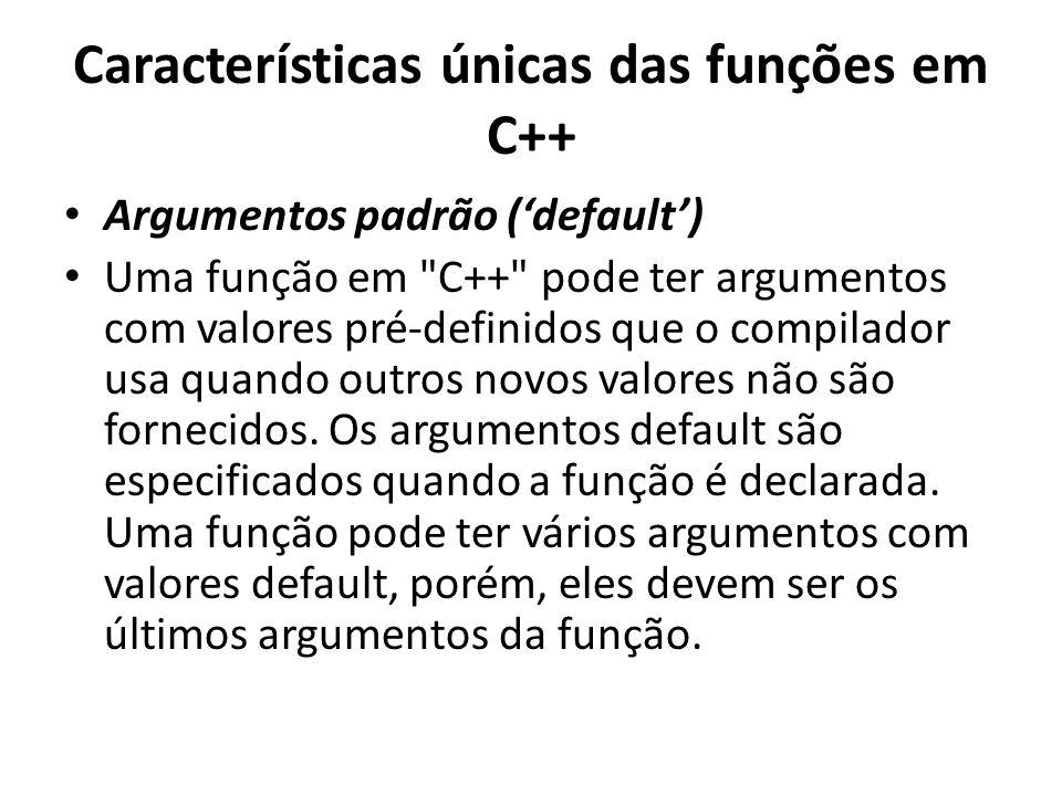 Características únicas das funções em C++ Argumentos padrão (default) Uma função em C++ pode ter argumentos com valores pré-definidos que o compilador usa quando outros novos valores não são fornecidos.